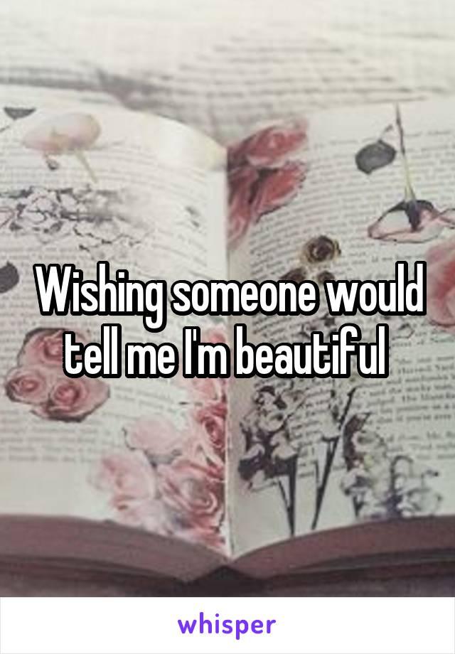 Wishing someone would tell me I'm beautiful