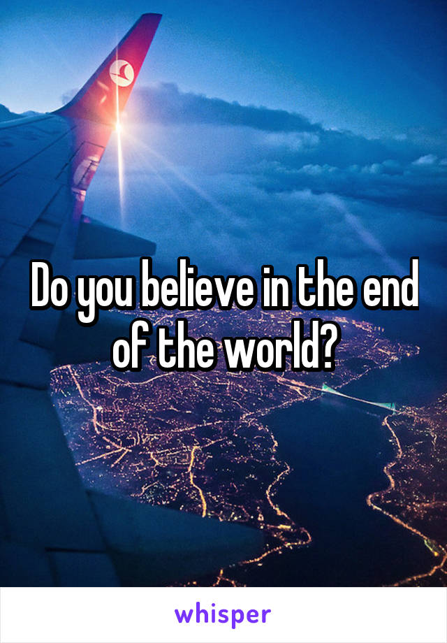 Do you believe in the end of the world?