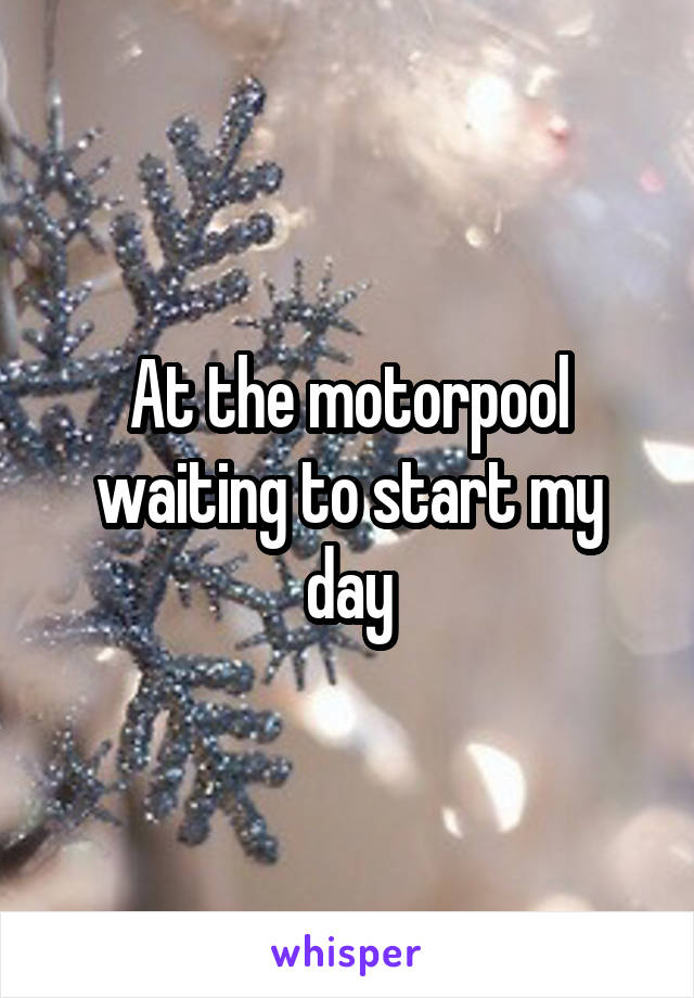 At the motorpool waiting to start my day