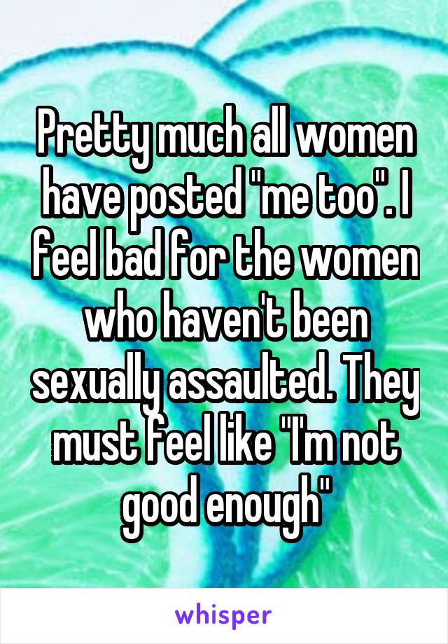 """Pretty much all women have posted """"me too"""". I feel bad for the women who haven't been sexually assaulted. They must feel like """"I'm not good enough"""""""