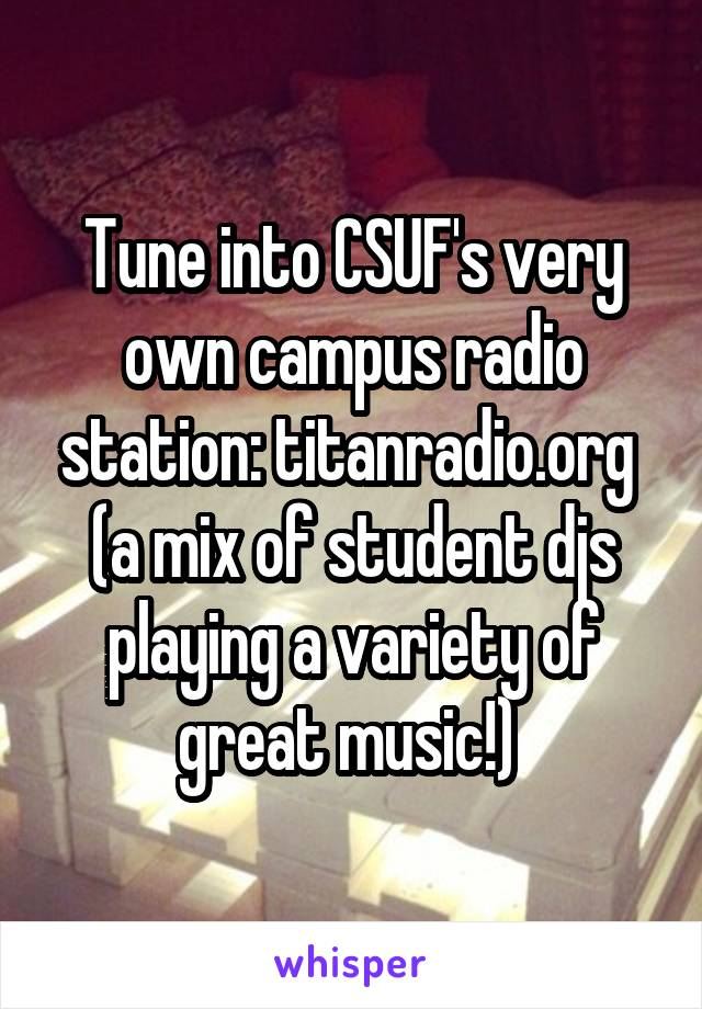 Tune into CSUF's very own campus radio station: titanradio.org  (a mix of student djs playing a variety of great music!)