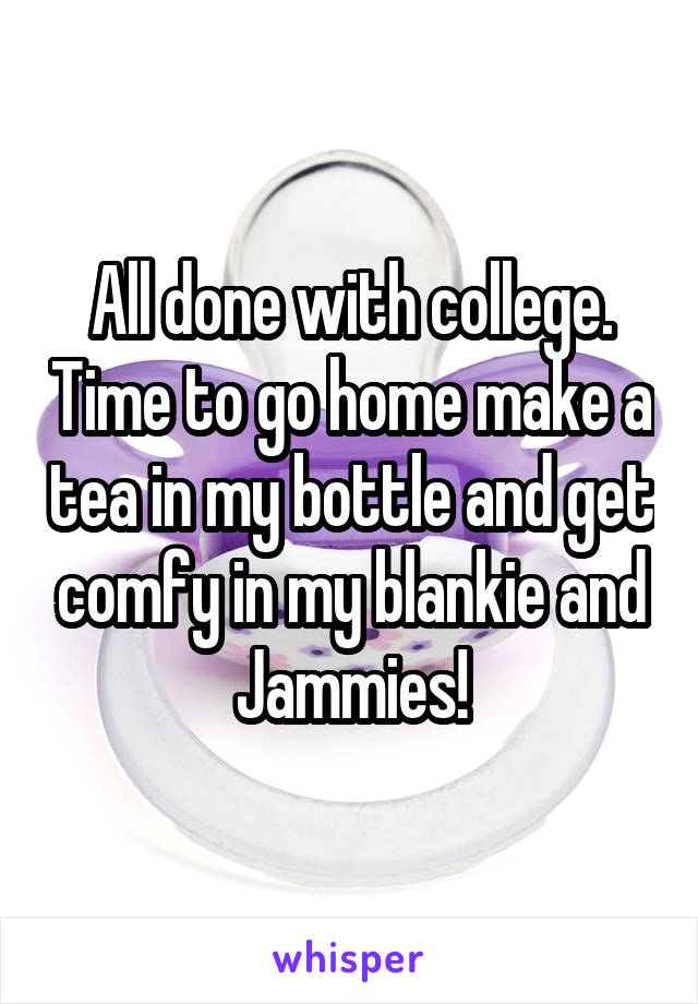 All done with college. Time to go home make a tea in my bottle and get comfy in my blankie and Jammies!