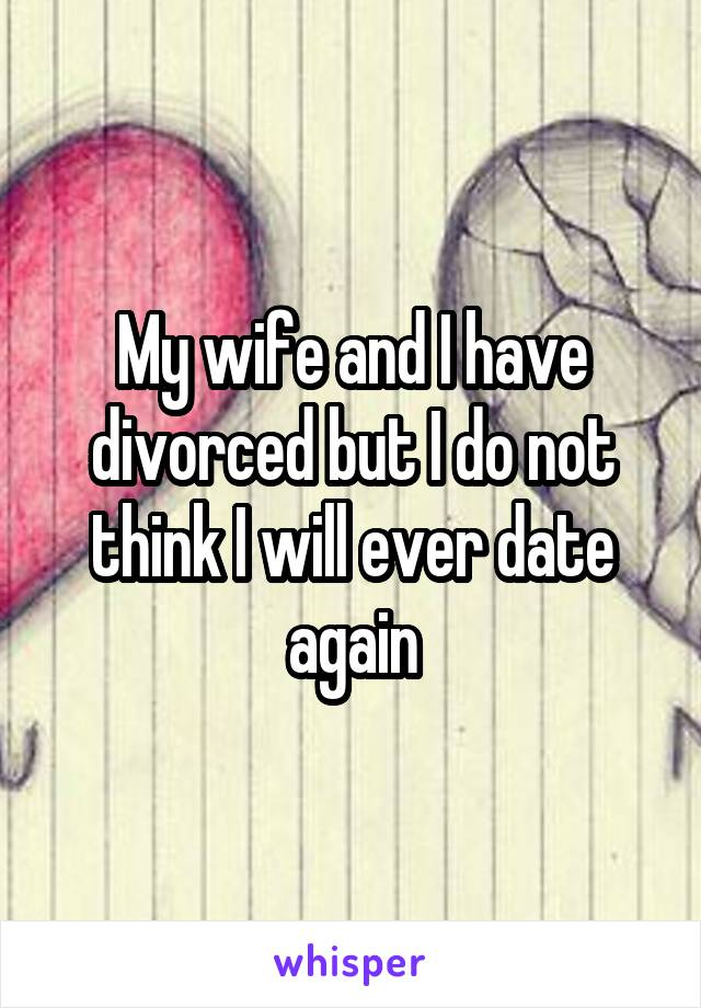 My wife and I have divorced but I do not think I will ever date again