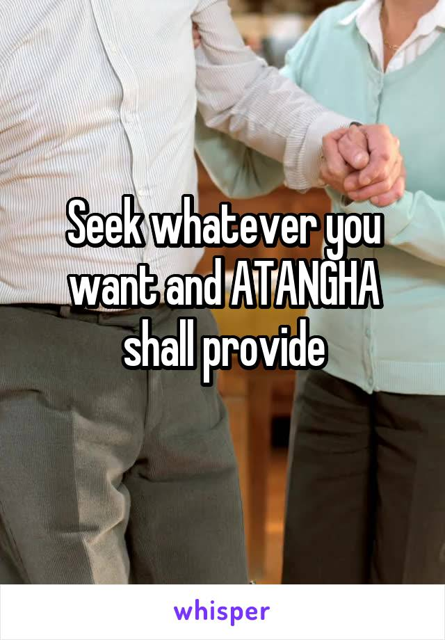 Seek whatever you want and ATANGHA shall provide