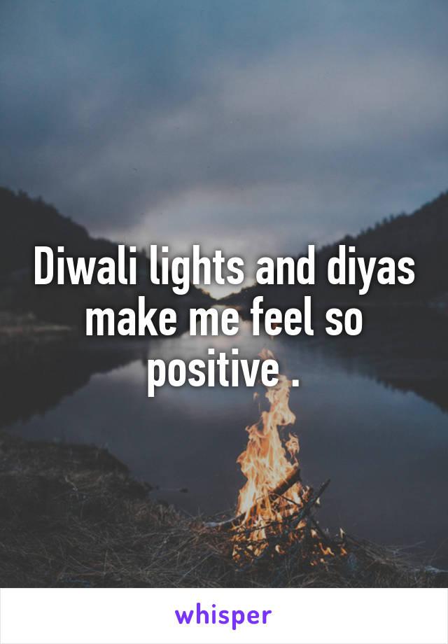 Diwali lights and diyas make me feel so positive .