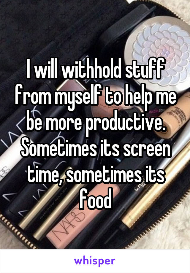 I will withhold stuff from myself to help me be more productive. Sometimes its screen time, sometimes its food