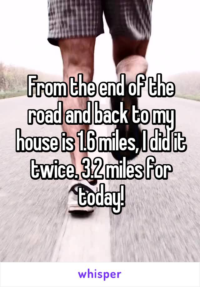 From the end of the road and back to my house is 1.6 miles, I did it twice. 3.2 miles for today!
