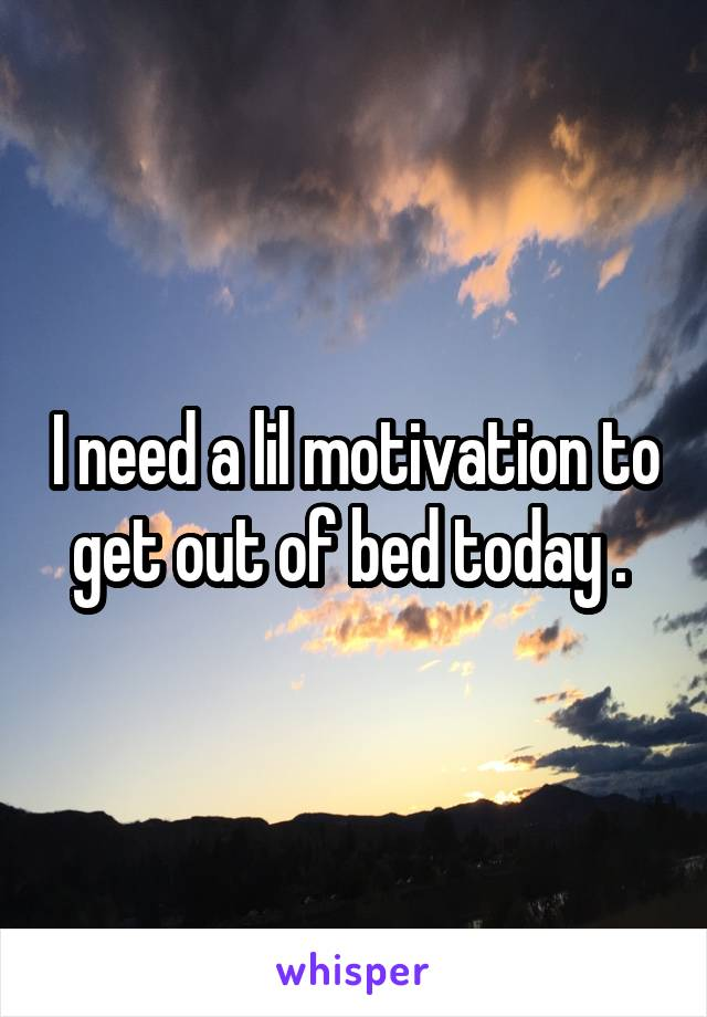 I need a lil motivation to get out of bed today .