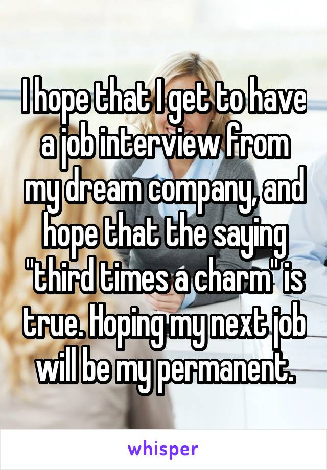 "I hope that I get to have a job interview from my dream company, and hope that the saying ""third times a charm"" is true. Hoping my next job will be my permanent."