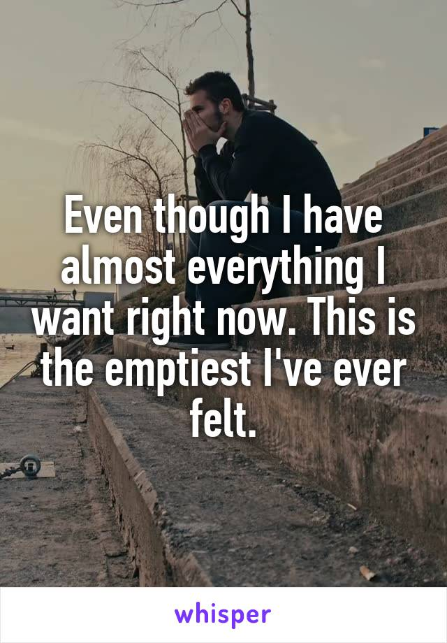 Even though I have almost everything I want right now. This is the emptiest I've ever felt.