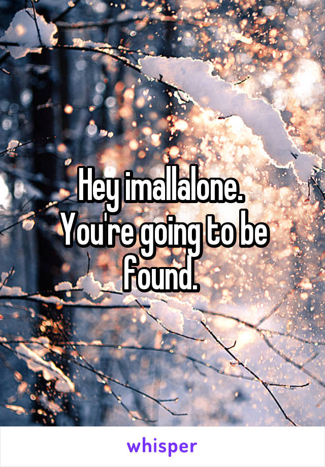 Hey imallalone.  You're going to be found.