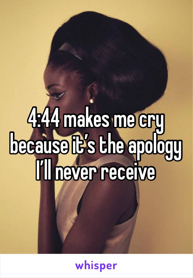 4:44 makes me cry because it's the apology I'll never receive