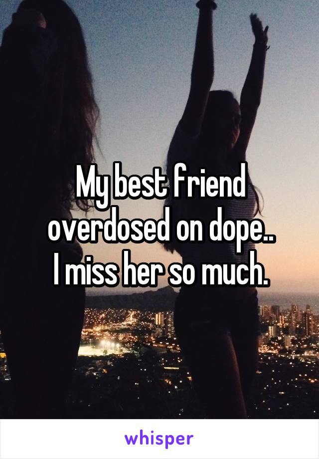 My best friend overdosed on dope.. I miss her so much.