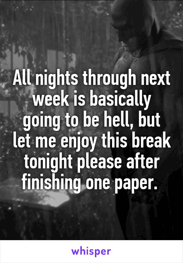 All nights through next week is basically going to be hell, but let me enjoy this break tonight please after finishing one paper.