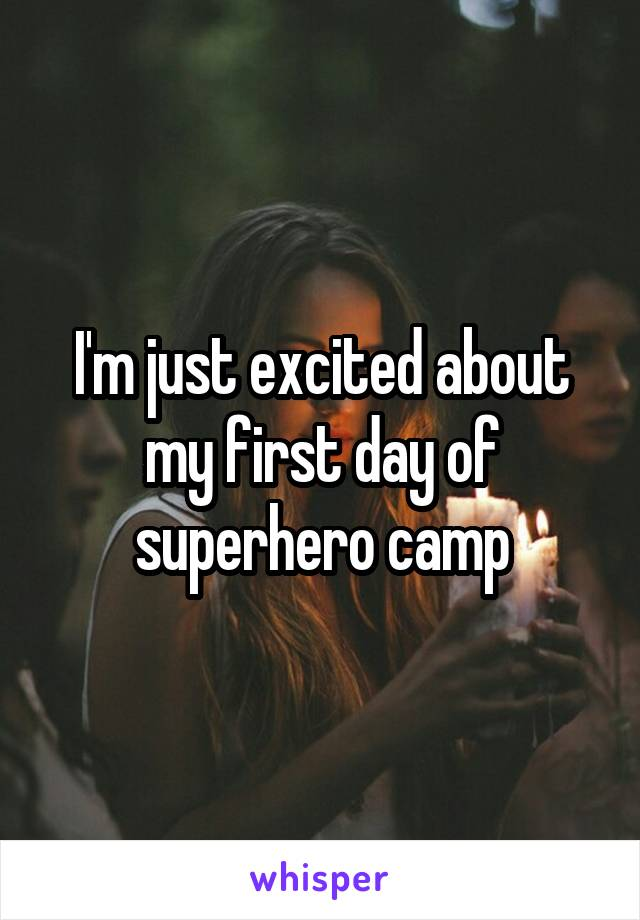 I'm just excited about my first day of superhero camp