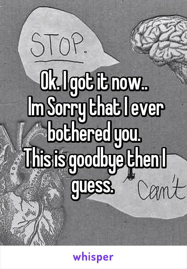 Ok. I got it now..  Im Sorry that I ever bothered you. This is goodbye then I guess.