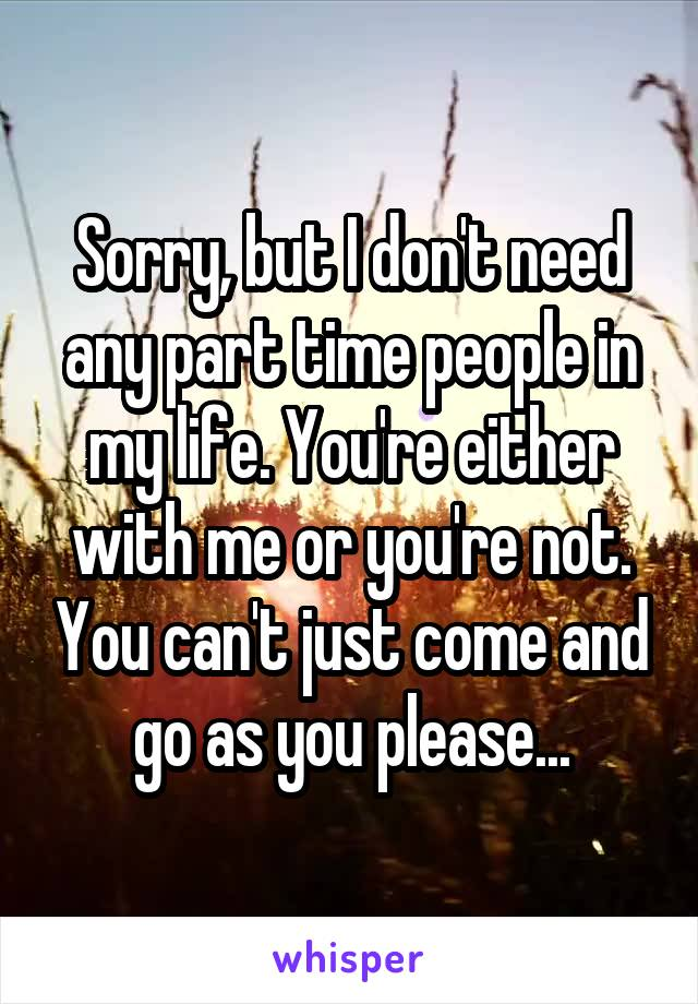 Sorry, but I don't need any part time people in my life. You're either with me or you're not. You can't just come and go as you please...
