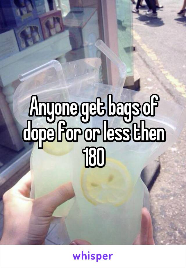 Anyone get bags of dope for or less then 180
