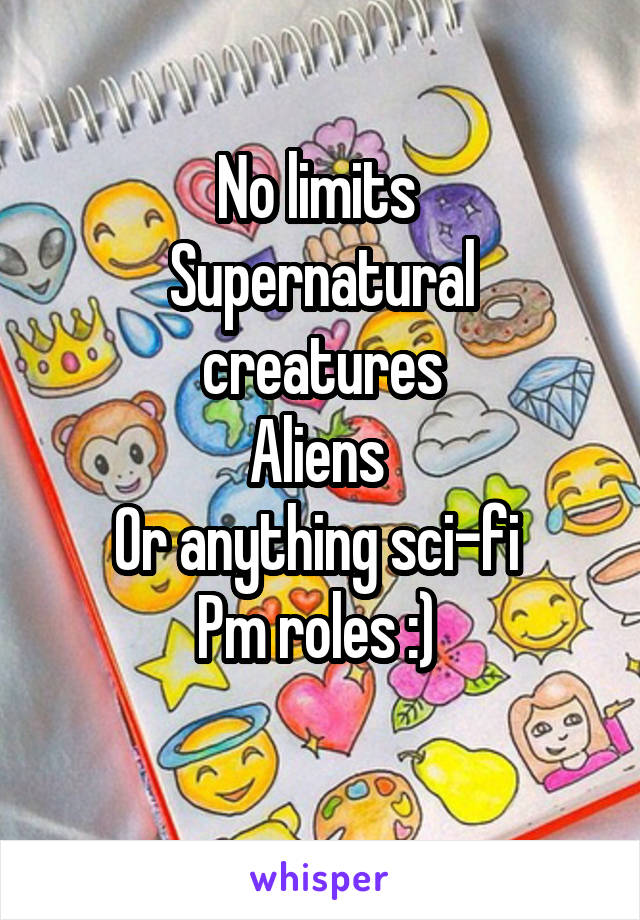 No limits  Supernatural creatures Aliens  Or anything sci-fi  Pm roles :)