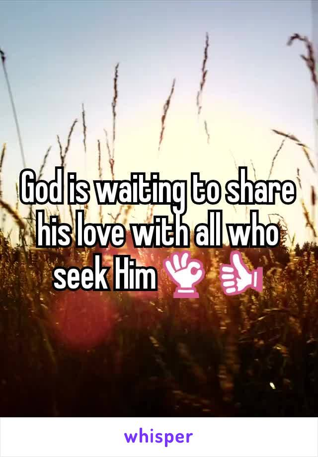 God is waiting to share his love with all who seek Him👌👍