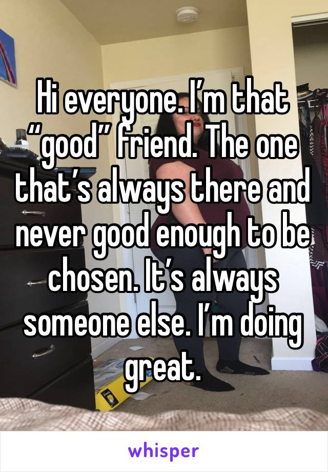 "Hi everyone. I'm that ""good"" friend. The one that's always there and never good enough to be chosen. It's always someone else. I'm doing great."