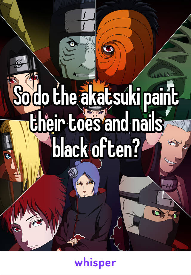 So do the akatsuki paint their toes and nails black often?