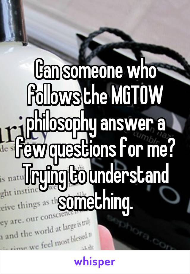 Can someone who follows the MGTOW philosophy answer a few questions for me? Trying to understand something.