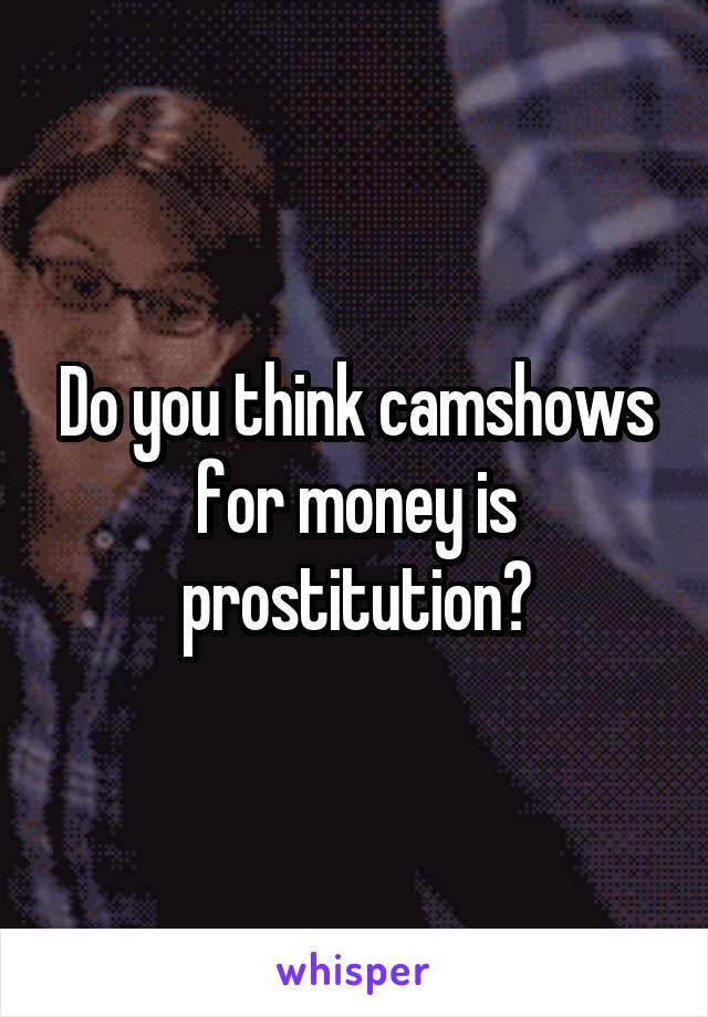 Do you think camshows for money is prostitution?