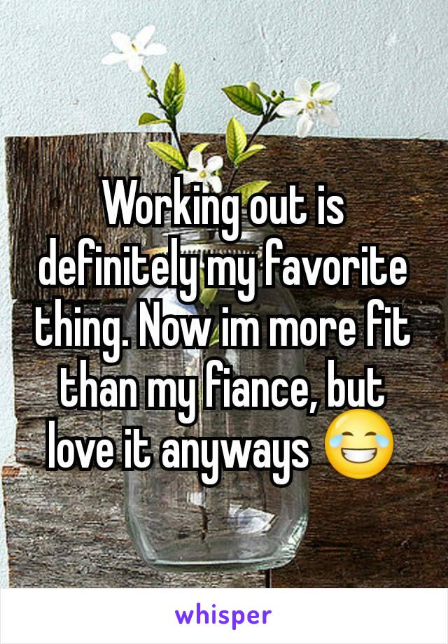 Working out is definitely my favorite thing. Now im more fit than my fiance, but love it anyways 😂