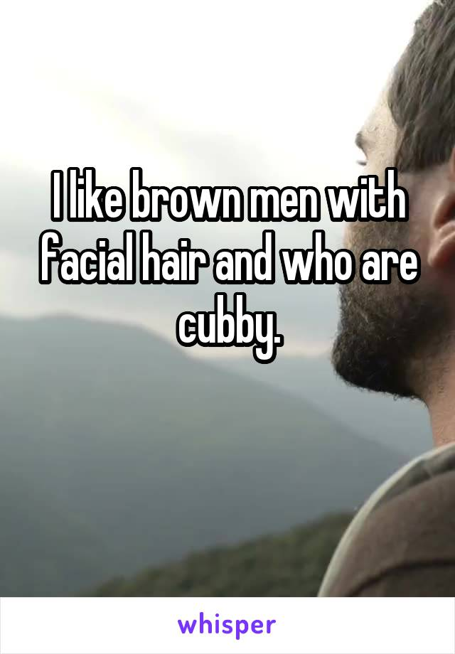 I like brown men with facial hair and who are cubby.