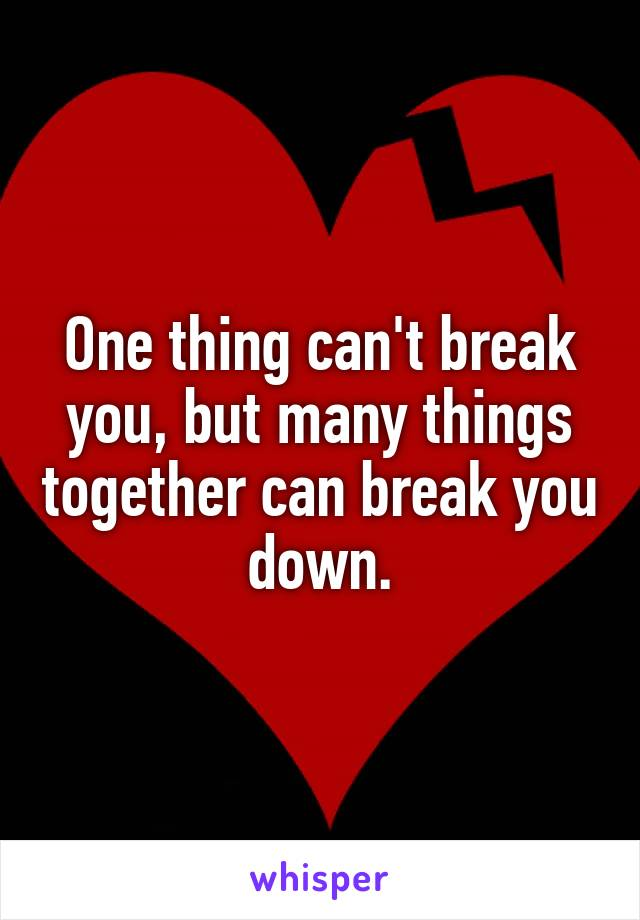 One thing can't break you, but many things together can break you down.