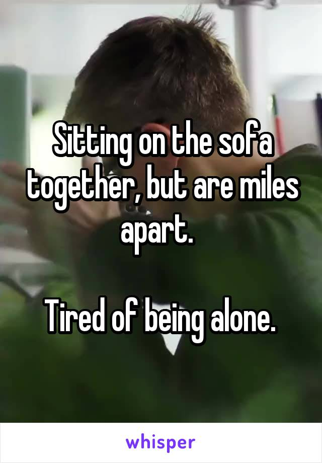 Sitting on the sofa together, but are miles apart.    Tired of being alone.