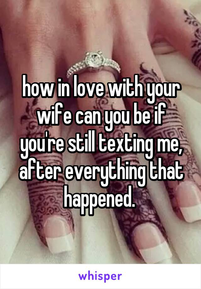 how in love with your wife can you be if you're still texting me, after everything that happened.