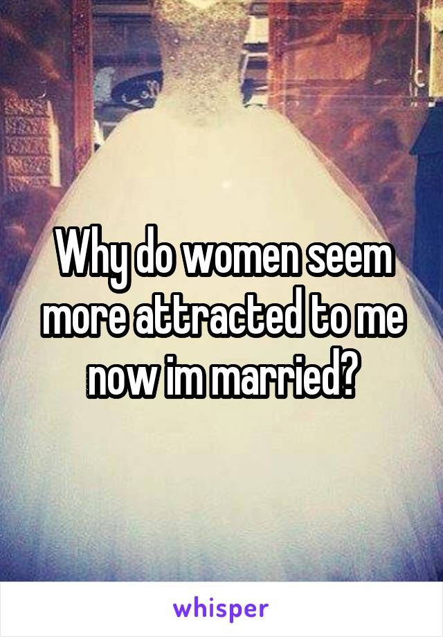 Why do women seem more attracted to me now im married?