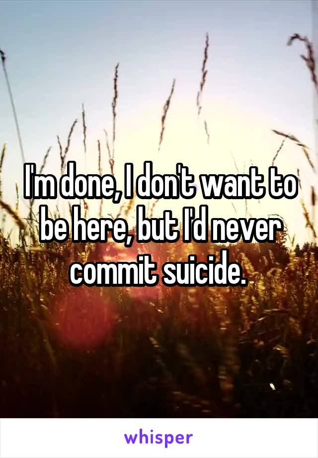 I'm done, I don't want to be here, but I'd never commit suicide.