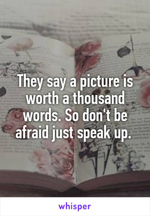 They say a picture is worth a thousand words. So don't be afraid just speak up.