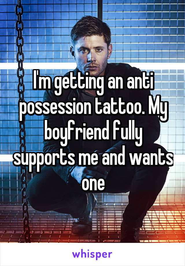 I'm getting an anti possession tattoo. My boyfriend fully supports me and wants one