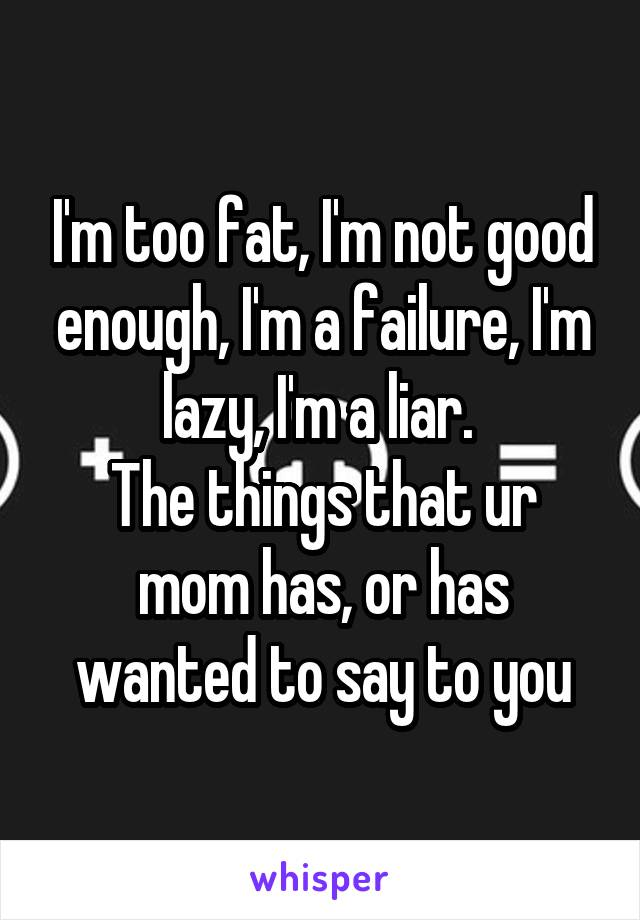 I'm too fat, I'm not good enough, I'm a failure, I'm lazy, I'm a liar.  The things that ur mom has, or has wanted to say to you