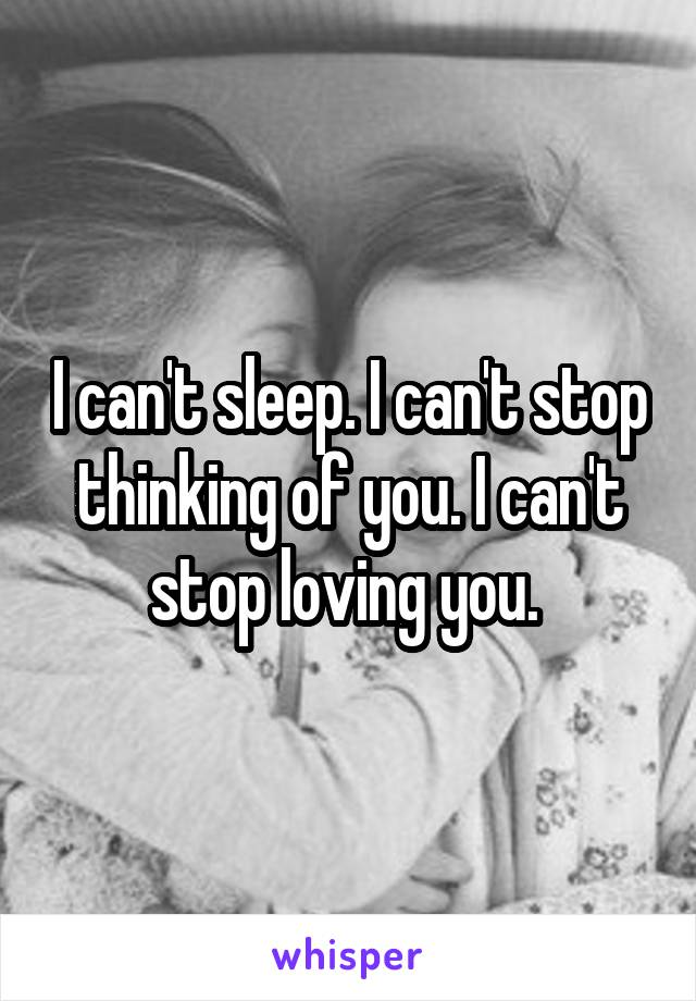 I can't sleep. I can't stop thinking of you. I can't stop loving you.