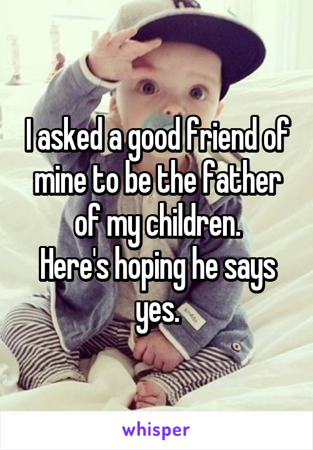 I asked a good friend of mine to be the father of my children. Here's hoping he says yes.