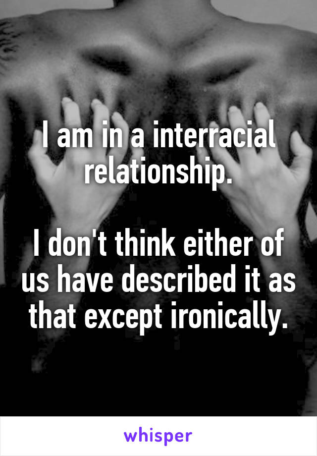 I am in a interracial relationship.  I don't think either of us have described it as that except ironically.