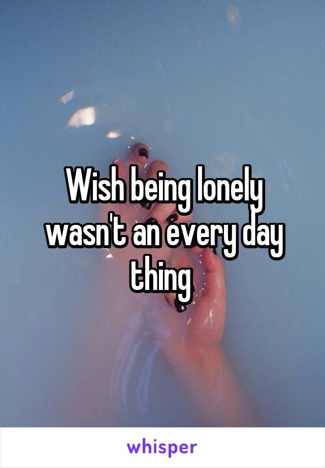Wish being lonely wasn't an every day thing