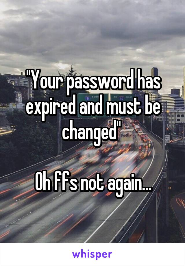"""Your password has expired and must be changed""   Oh ffs not again..."