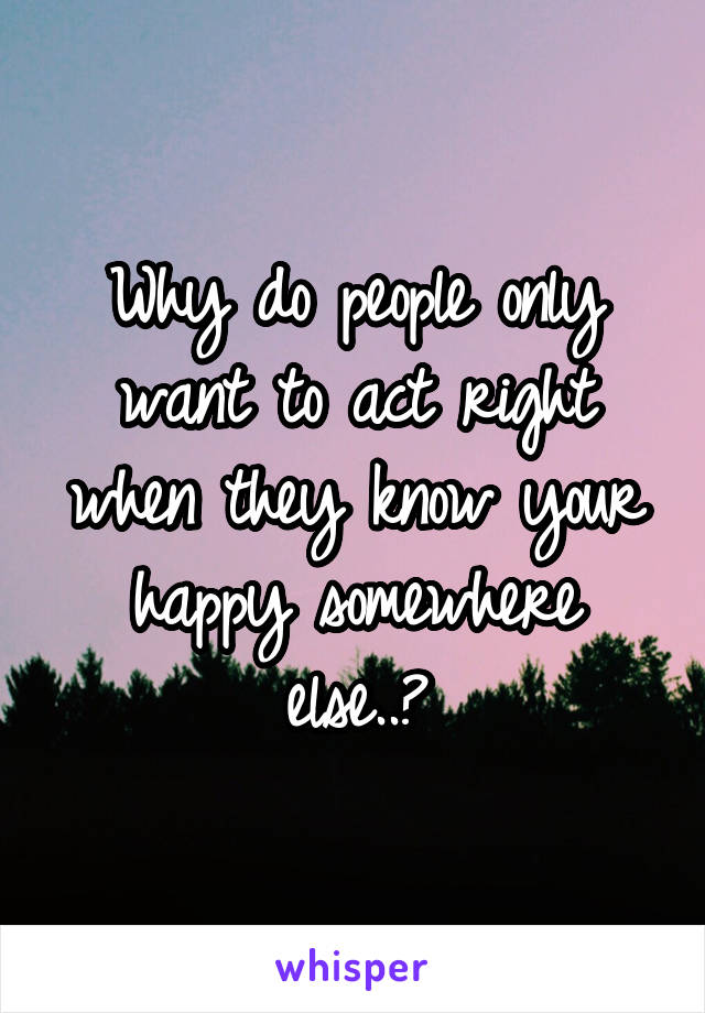 Why do people only want to act right when they know your happy somewhere else..?