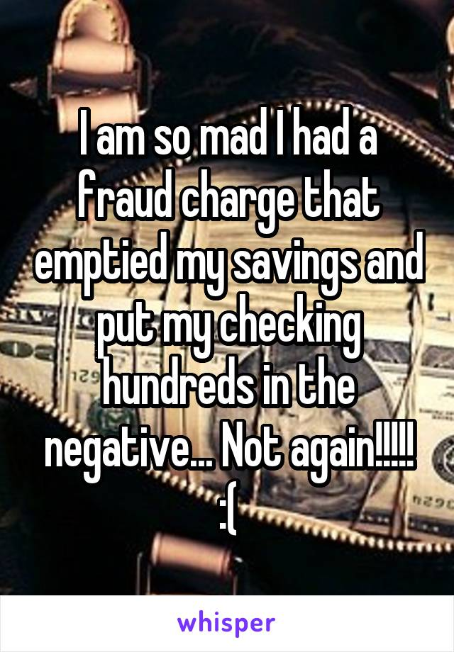 I am so mad I had a fraud charge that emptied my savings and put my checking hundreds in the negative... Not again!!!!! :(