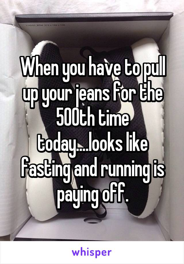 When you have to pull up your jeans for the 500th time today....looks like fasting and running is paying off.
