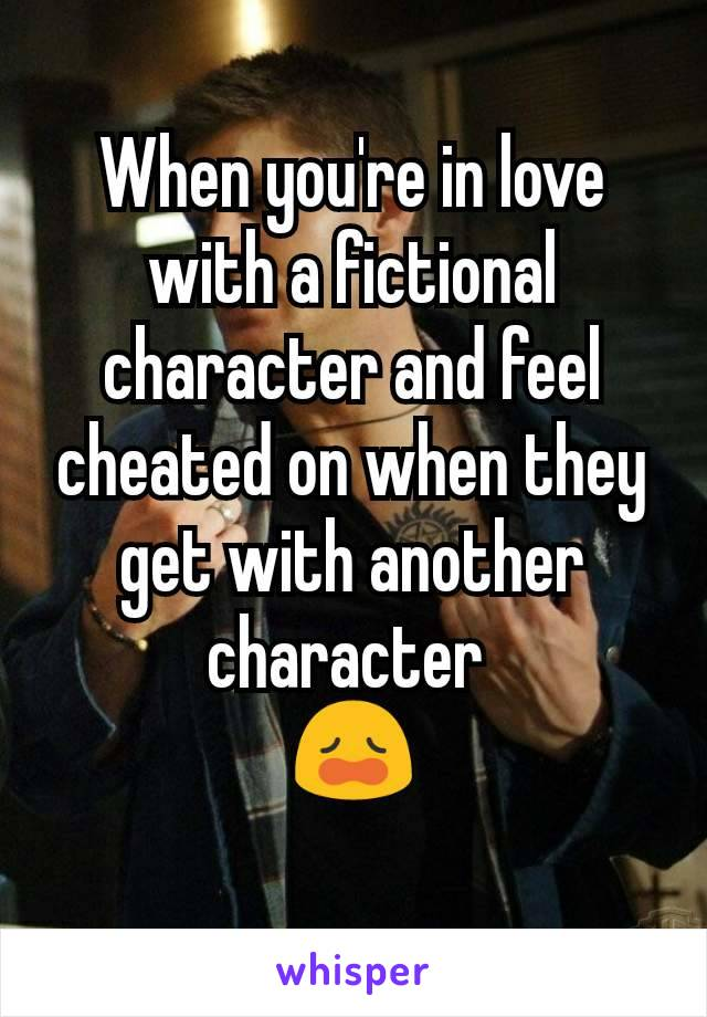 When you're in love with a fictional character and feel cheated on when they get with another character  😩