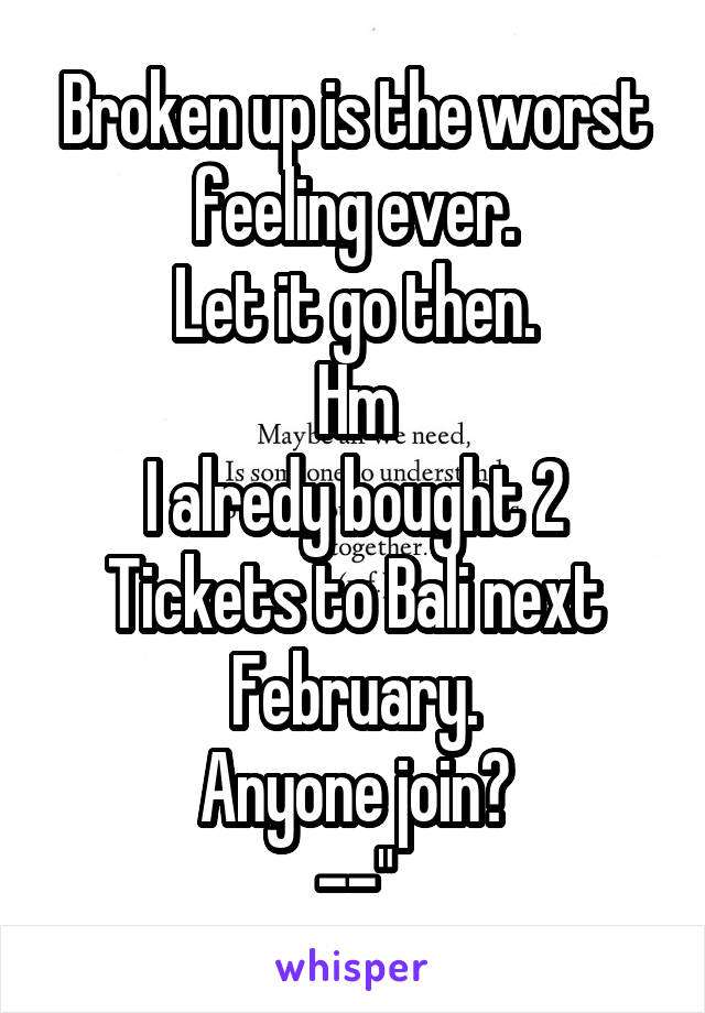 """Broken up is the worst feeling ever. Let it go then. Hm I alredy bought 2 Tickets to Bali next February. Anyone join? --"""""""