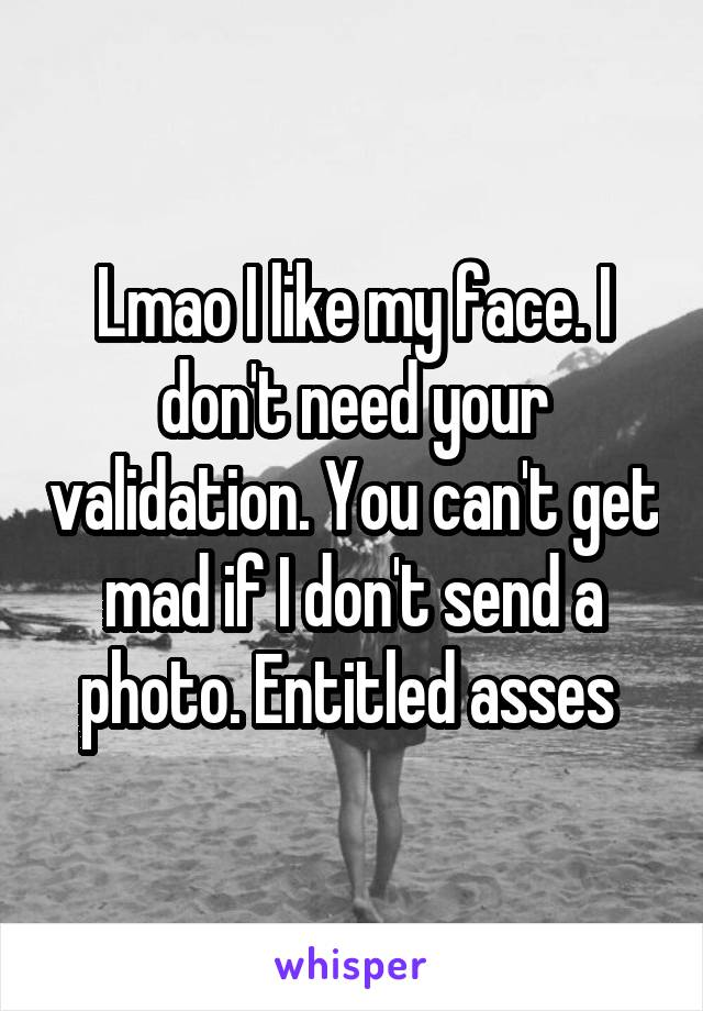 Lmao I like my face. I don't need your validation. You can't get mad if I don't send a photo. Entitled asses