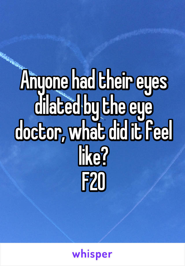 Anyone had their eyes dilated by the eye doctor, what did it feel like? F20
